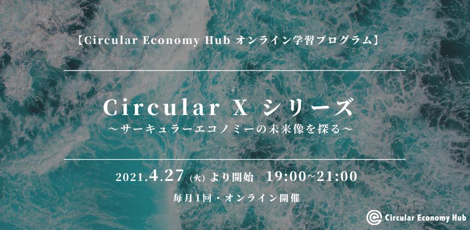 サーキュラーエコノミーの未来像を探るオンライン学習プログラム「Circular X(サーキュラーエックス)」、2021年4月より毎月開催中